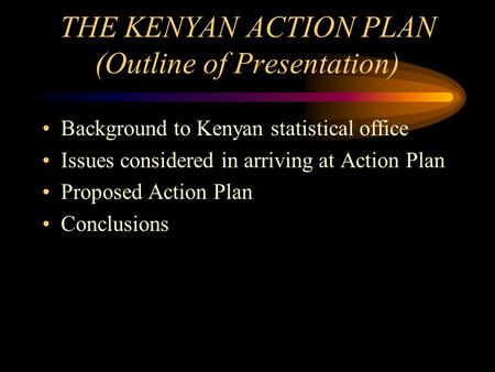 THE KENYAN ACTION PLAN (Outline of Presentation) Background to Kenyan statistical office Issues considered in arriving at Action Plan Proposed Action Plan.