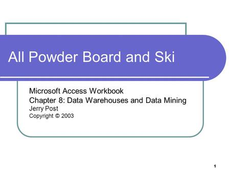 1 All Powder Board and Ski Microsoft Access Workbook Chapter 8: Data Warehouses and Data Mining Jerry Post Copyright © 2003.