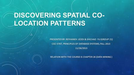 DISCOVERING SPATIAL CO- LOCATION PATTERNS PRESENTED BY: REYHANEH JEDDI & SHICHAO YU (GROUP 21) CSCI 5707, PRINCIPLES OF DATABASE SYSTEMS, FALL 2013 CSCI.