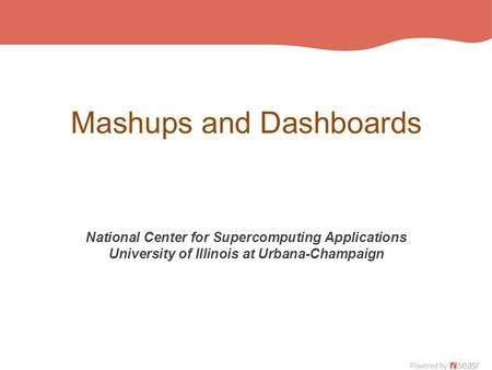 Mashups and Dashboards National Center for Supercomputing Applications University of Illinois at Urbana-Champaign.