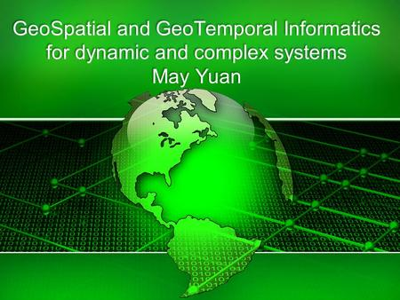 GeoSpatial and GeoTemporal Informatics for dynamic and complex systems May Yuan.