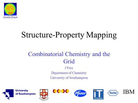 CombiChem IBM Structure-Property Mapping Combinatorial Chemistry and the Grid J Frey Department of Chemistry University of Southampton.