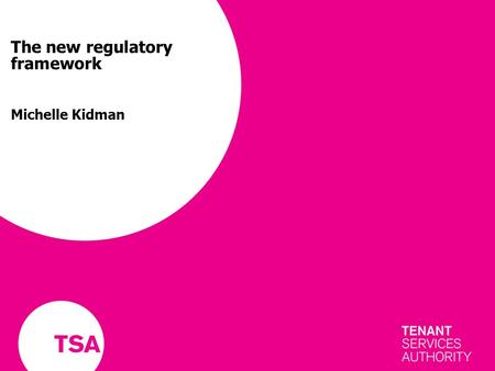 The new regulatory framework Michelle Kidman. TSA – an overview New regulator for social housing Initially working for housing association tenants From.