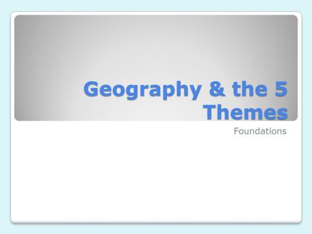 Geography & the 5 Themes Foundations. What is Geography? Provides an effective method for asking questions about places on earth and their relationships.