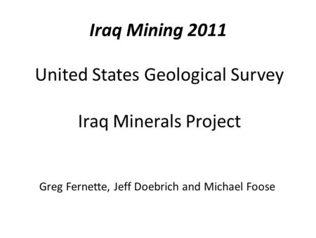 United States Geological Survey Iraq Minerals Project Greg Fernette, Jeff Doebrich and Michael Foose Iraq Mining 2011.