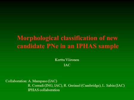 Morphological classification of new candidate PNe in an IPHAS sample Kerttu Viironen IAC Collaboration: A. Mampaso (IAC) R. Corradi (ING, IAC), R. Greimel.