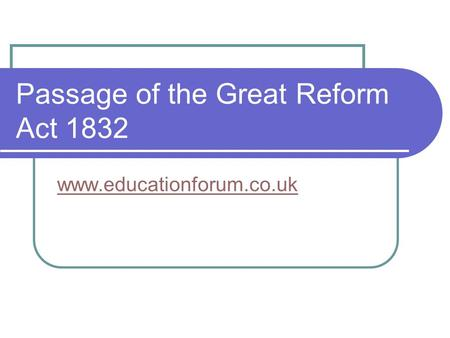 Passage of the Great Reform Act 1832 www.educationforum.co.uk.