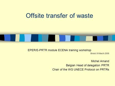 Offsite transfer of waste EPER/E-PRTR module ECENA training workshop Bristol,19 March 2008 Michel Amand Belgian Head of delegation PRTR Chair of the WG.