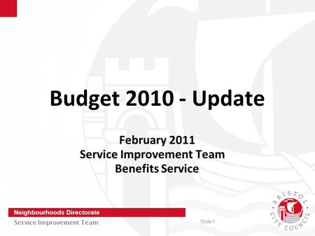Slide 1 Neighbourhoods Directorate Service Improvement Team Budget 2010 - Update February 2011 Service Improvement Team Benefits Service.