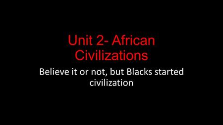 Unit 2- African <strong>Civilizations</strong> Believe it or not, but Blacks started <strong>civilization</strong>.