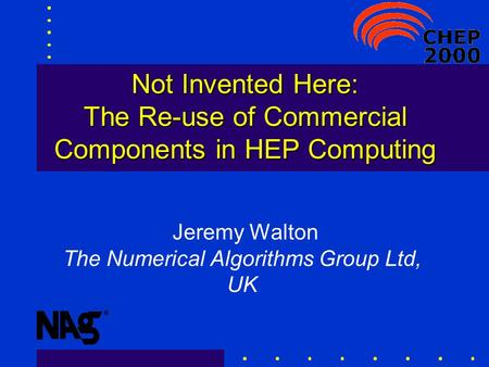 Not Invented Here: The Re-use of Commercial Components in HEP Computing Jeremy Walton The Numerical Algorithms Group Ltd, UK.
