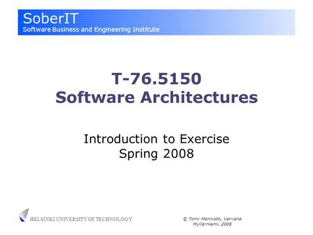 SoberIT Software Business and Engineering Institute HELSINKI UNIVERSITY OF TECHNOLOGY © Tomi Männistö, Varvana Myllärniemi, 2008 T-76.5150 Software Architectures.