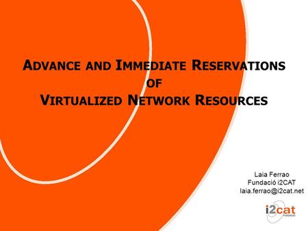 A DVANCE AND I MMEDIATE R ESERVATIONS OF V IRTUALIZED N ETWORK R ESOURCES Laia Ferrao Fundació i2CAT