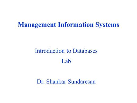 Management Information Systems Introduction to Databases Lab Dr. Shankar Sundaresan.