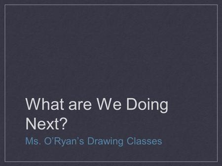 What are We Doing Next? Ms. O'Ryan's Drawing Classes.