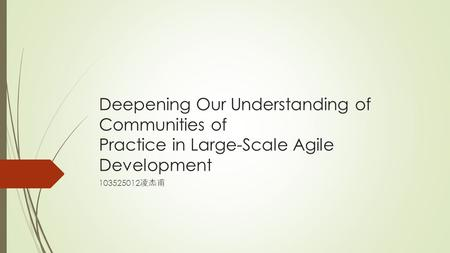 Deepening Our Understanding of Communities of Practice in Large-Scale Agile Development 103525012 凌杰甫.