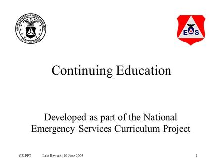 1CE.PPT Last Revised: 10 June 2003 Continuing Education Developed as part of the National Emergency Services Curriculum Project.