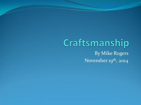 By Mike Rogers November 19 th, 2014. Introduction What is not craftsmanship What craftsmanship is Why craftsmanship can be rare Why craftsmanship can.