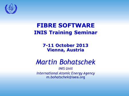 FIBRE SOFTWARE INIS Training Seminar 7-11 October 2013 Vienna, Austria Martin Bohatschek INIS Unit International Atomic Energy Agency