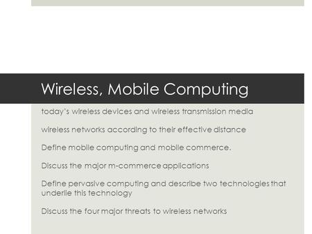 Wireless, Mobile Computing today's wireless devices and wireless transmission media wireless networks according to their effective distance Define mobile.
