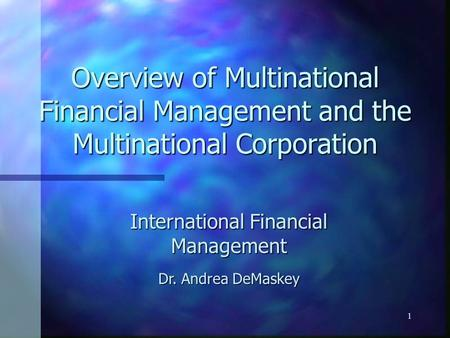 1 Overview of Multinational Financial Management and the Multinational Corporation International Financial Management Dr. Andrea DeMaskey.