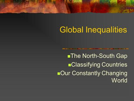 Global Inequalities The North-South Gap Classifying Countries Our Constantly Changing World.