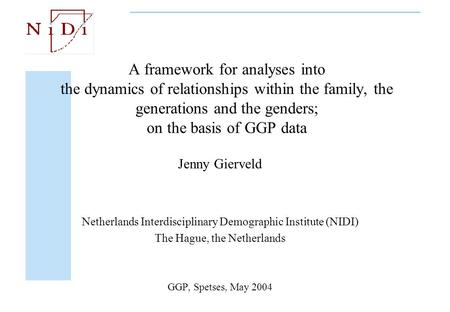 A framework for analyses into the dynamics of relationships within the family, the generations and the genders; on the basis of GGP data Jenny Gierveld.