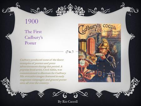 1900 The First Cadbury's Poster Cadbury produced some of the finest examples of posters and press advertisements during this period. A popular local artist,