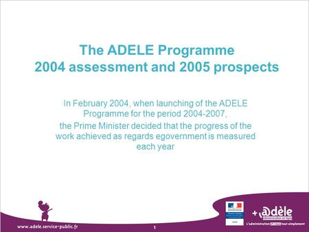 1 The ADELE Programme 2004 assessment and 2005 prospects In February 2004, when launching of the ADELE Programme for the period 2004-2007, the Prime Minister.