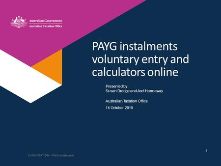 Presented by Australian Taxation Office PAYG instalments voluntary entry and calculators online Susan Dredge and Joel Hannaway 14 October 2015 CLASSIFICATION.