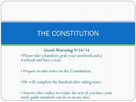 Good Morning 9/16/14 Please take a handout, grab your notebook and a textbook and have a seat. Prepare to take notes on the Constitution We will complete.
