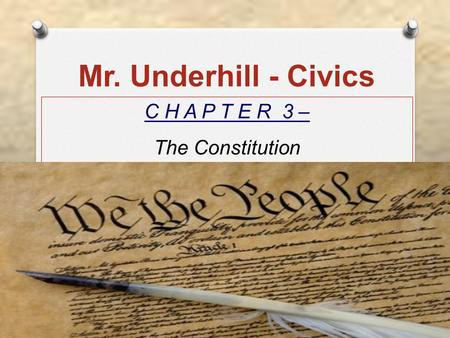 Mr. Underhill - Civics C H A P T E R 3 – The Constitution.