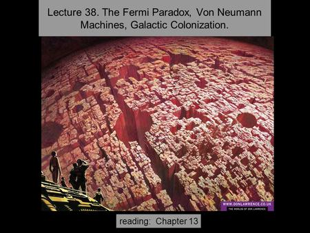 Lecture 38. The Fermi Paradox, Von Neumann Machines, Galactic Colonization. reading: Chapter 13.