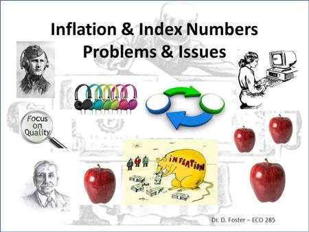 Inflation & Index Numbers Problems & Issues Dr. D. Foster – ECO 285.