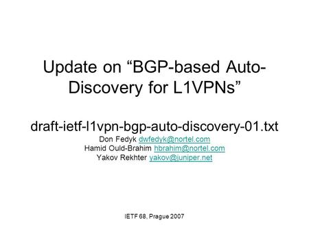 "IETF 68, Prague 2007 Update on ""BGP-based Auto- Discovery for L1VPNs"" draft-ietf-l1vpn-bgp-auto-discovery-01.txt Don Fedyk Hamid Ould-Brahim."