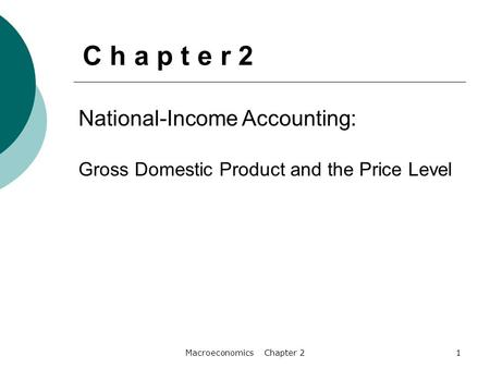 Macroeconomics Chapter 21 National-Income Accounting: Gross Domestic Product and the Price Level C h a p t e r 2.