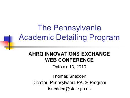 The Pennsylvania Academic Detailing Program AHRQ INNOVATIONS EXCHANGE WEB CONFERENCE October 13, 2010 Thomas Snedden Director, Pennsylvania PACE Program.
