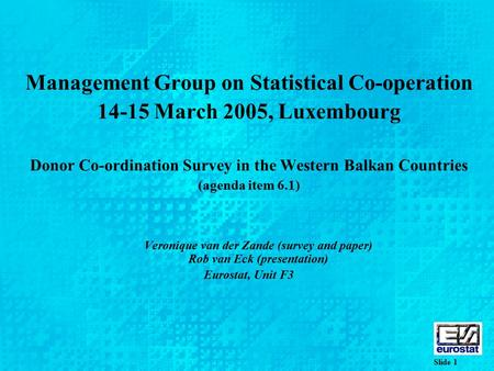 Slide 1 Management Group on Statistical Co-operation 14-15 March 2005, Luxembourg Donor Co-ordination Survey in the Western Balkan Countries (agenda item.
