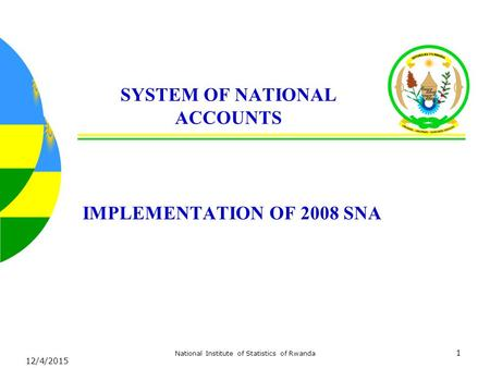12/4/2015 National Institute of Statistics of Rwanda 1 SYSTEM OF NATIONAL ACCOUNTS IMPLEMENTATION OF 2008 SNA.
