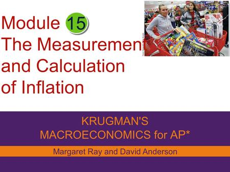 Module The Measurement and Calculation of Inflation KRUGMAN'S MACROECONOMICS for AP* 15 Margaret Ray and David Anderson.
