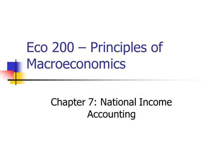 Eco 200 – Principles of Macroeconomics Chapter 7: National Income Accounting.