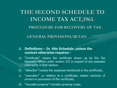 PROCEDURE FOR RECOVERY OF TAX. THE SECOND SCHEDULE TO INCOME TAX ACT,1961. GENERAL PROVISIONS/RULES: 1.Definitions – In this Schedule,unless the context.