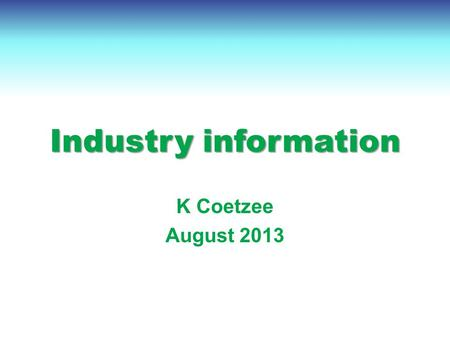 Industry information K Coetzee August 2013. Contents International economy International dairy situation SA economic situation SA dairy situation.