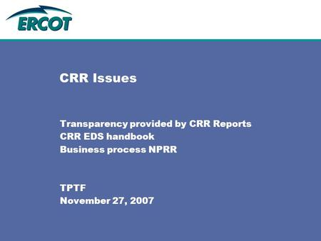 CRR Issues Transparency provided by CRR Reports CRR EDS handbook Business process NPRR TPTF November 27, 2007.