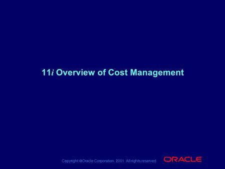 Copyright  Oracle Corporation, 2001. All rights reserved. ® 11 i Overview of Cost Management.
