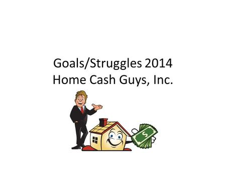 Goals/Struggles 2014 Home Cash Guys, Inc.. Goals: Initial contact with owner and Acquisition/Initial Agreement. Lower costs for advertising (Currently.