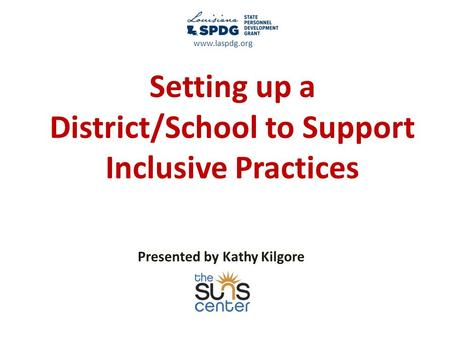 Setting up a District/School to Support Inclusive Practices Presented by Kathy Kilgore www.laspdg.org.