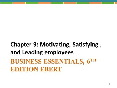 BUSINESS ESSENTIALS, 6 TH EDITION EBERT Chapter 9: Motivating, Satisfying, and Leading employees 1.