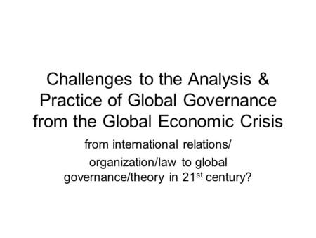 Challenges to the Analysis & Practice of Global Governance from the Global Economic Crisis from international relations/ organization/law to global governance/theory.