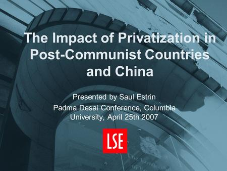 The Impact of Privatization in Post-Communist Countries and China Presented by Saul Estrin Padma Desai Conference, Columbia University, April 25th 2007.